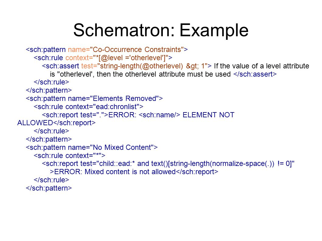 Schematron: Example If the value of a level attribute is otherlevel , then the otherlevel attribute must be used ERROR: ELEMENT NOT ALLOWED <sch:report test= child::ead:* and text()[string-length(normalize-space(.)) != 0] >ERROR: Mixed content is not allowed