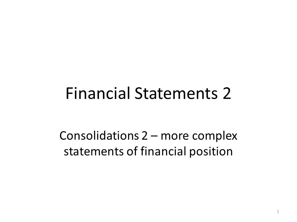 Financial Statements 2 Consolidations 2 – more complex statements of financial position 1