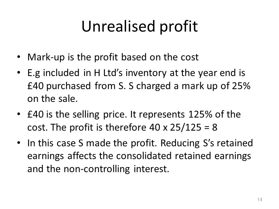 Unrealised profit Mark-up is the profit based on the cost E.g included in H Ltd's inventory at the year end is £40 purchased from S.
