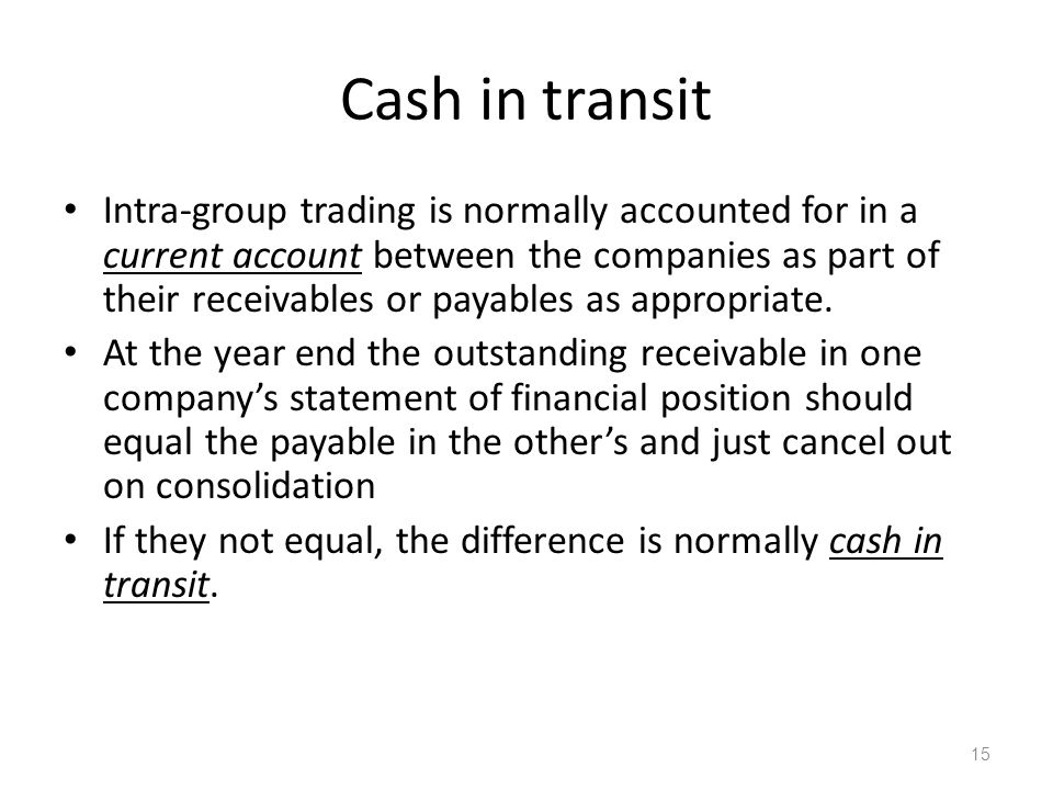 Cash in transit Intra-group trading is normally accounted for in a current account between the companies as part of their receivables or payables as appropriate.
