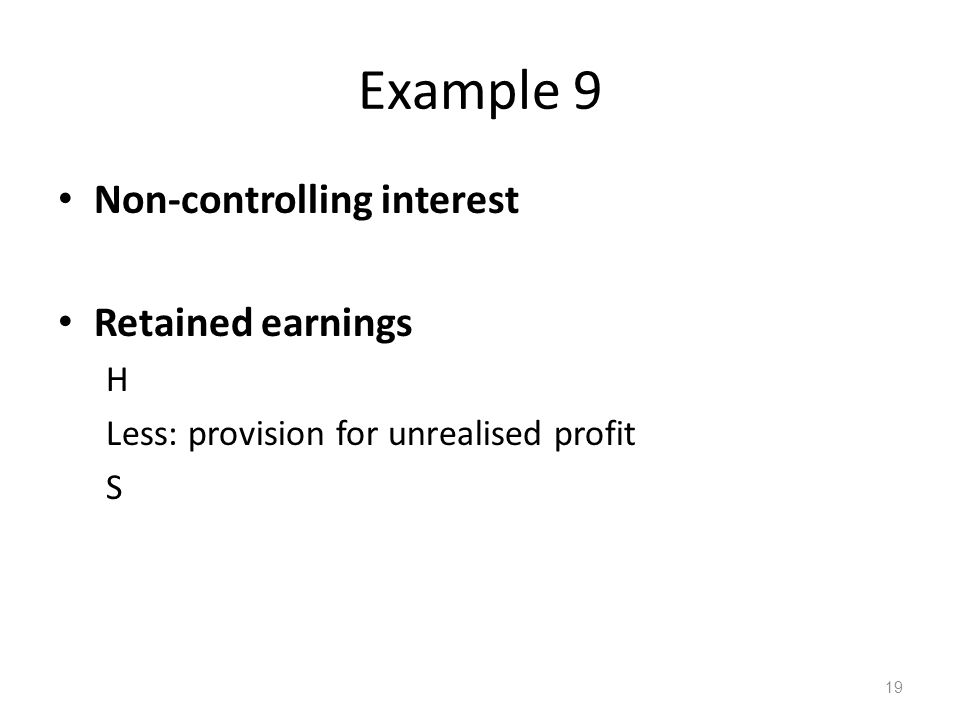 Example 9 Non-controlling interest Retained earnings H Less: provision for unrealised profit S 19