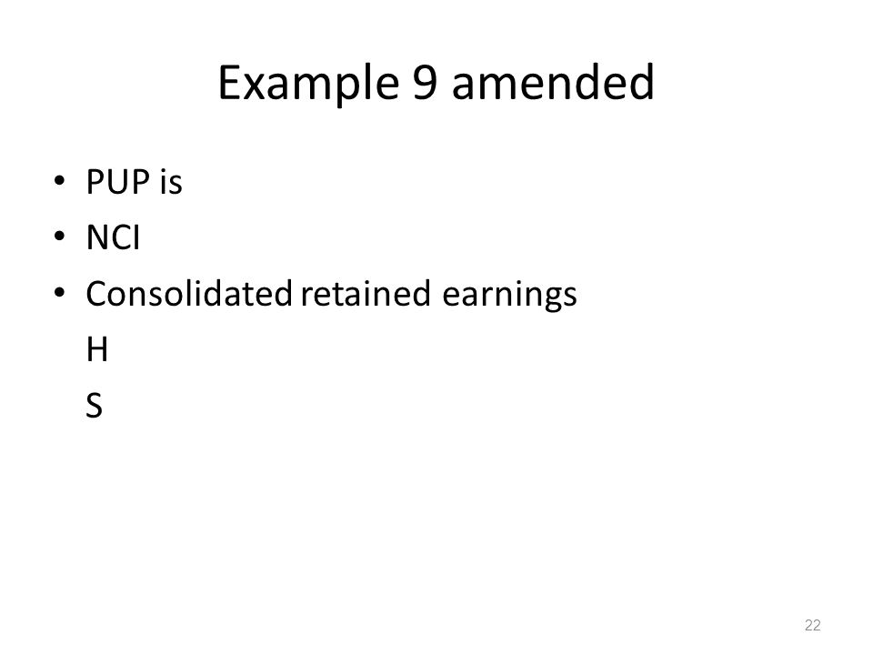 Example 9 amended PUP is NCI Consolidated retained earnings H S 22
