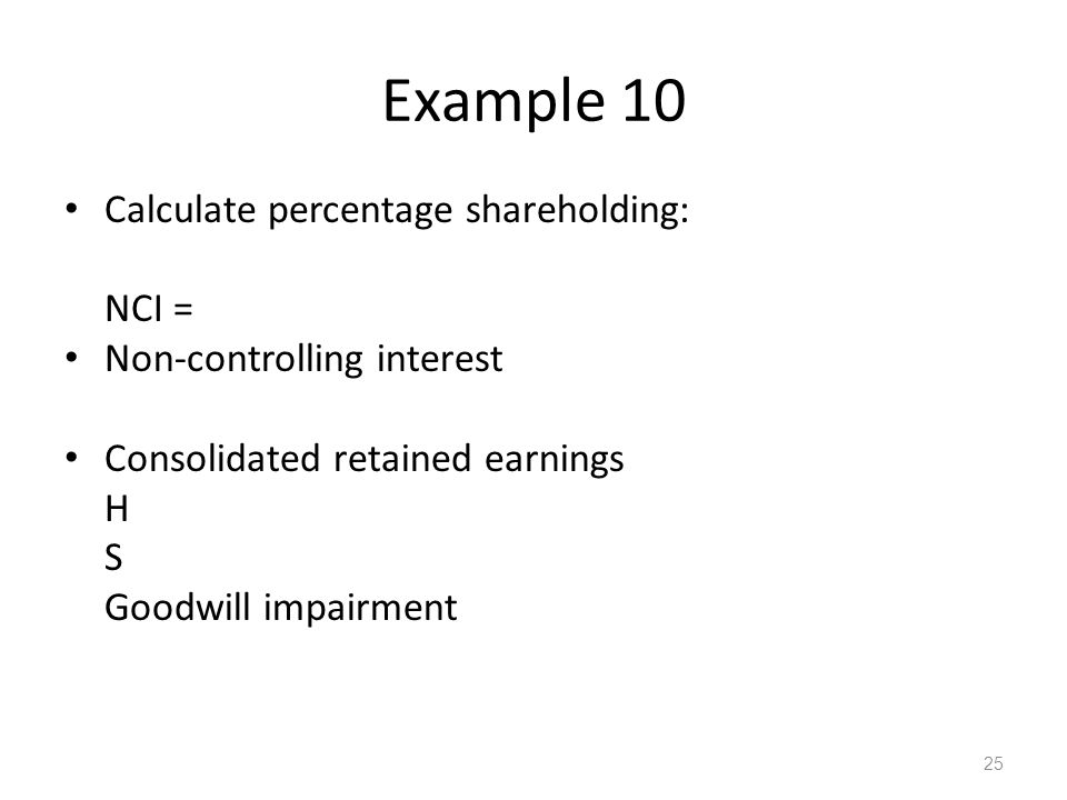 Example 10 Calculate percentage shareholding: NCI = Non-controlling interest Consolidated retained earnings H S Goodwill impairment 25