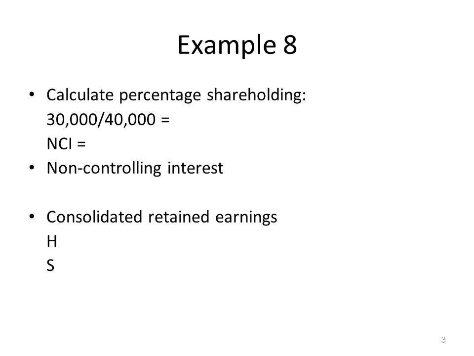 Example 8 Calculate percentage shareholding: 30,000/40,000 = NCI = Non-controlling interest Consolidated retained earnings H S 3