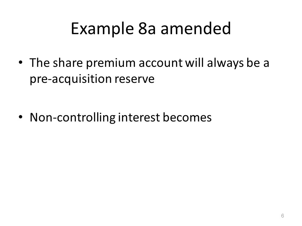 Example 8a amended The share premium account will always be a pre-acquisition reserve Non-controlling interest becomes 6