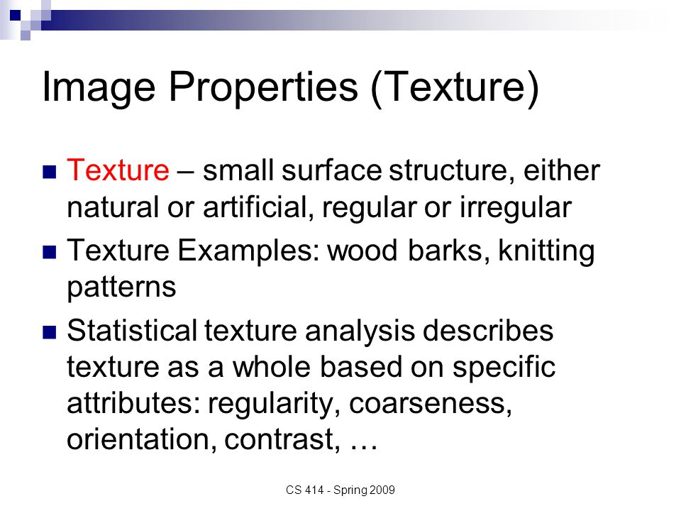 Image Properties (Texture) Texture – small surface structure, either natural or artificial, regular or irregular Texture Examples: wood barks, knitting patterns Statistical texture analysis describes texture as a whole based on specific attributes: regularity, coarseness, orientation, contrast, … CS 414 - Spring 2009
