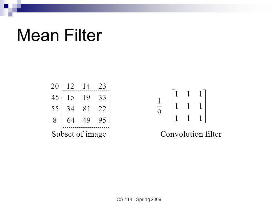 Mean Filter Convolution filterSubset of image 9549648 22813455 33191545 23141220 CS 414 - Spring 2009