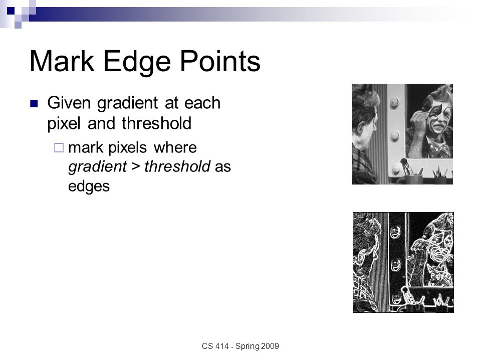 Mark Edge Points Given gradient at each pixel and threshold  mark pixels where gradient > threshold as edges CS 414 - Spring 2009