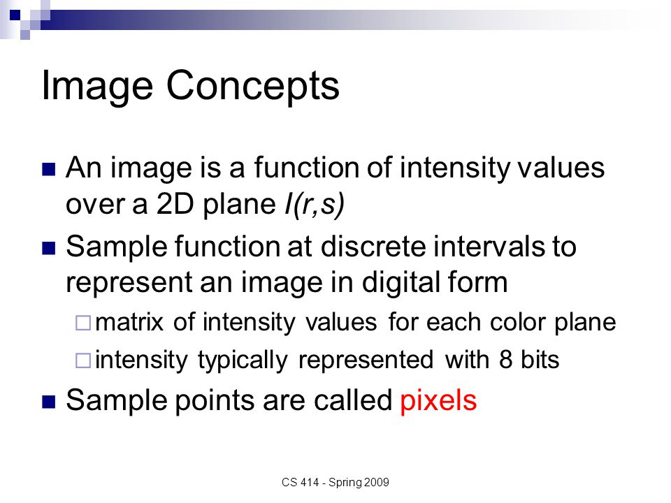 Image Concepts An image is a function of intensity values over a 2D plane I(r,s) Sample function at discrete intervals to represent an image in digital form  matrix of intensity values for each color plane  intensity typically represented with 8 bits Sample points are called pixels CS 414 - Spring 2009