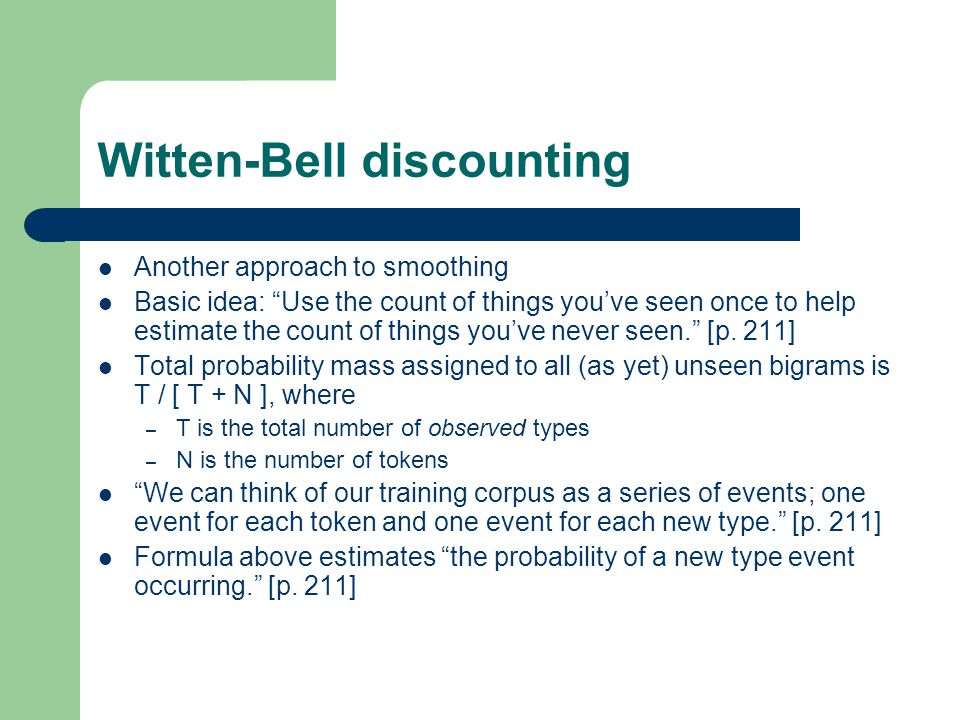 Witten-Bell discounting Another approach to smoothing Basic idea: Use the count of things you've seen once to help estimate the count of things you've never seen. [p.