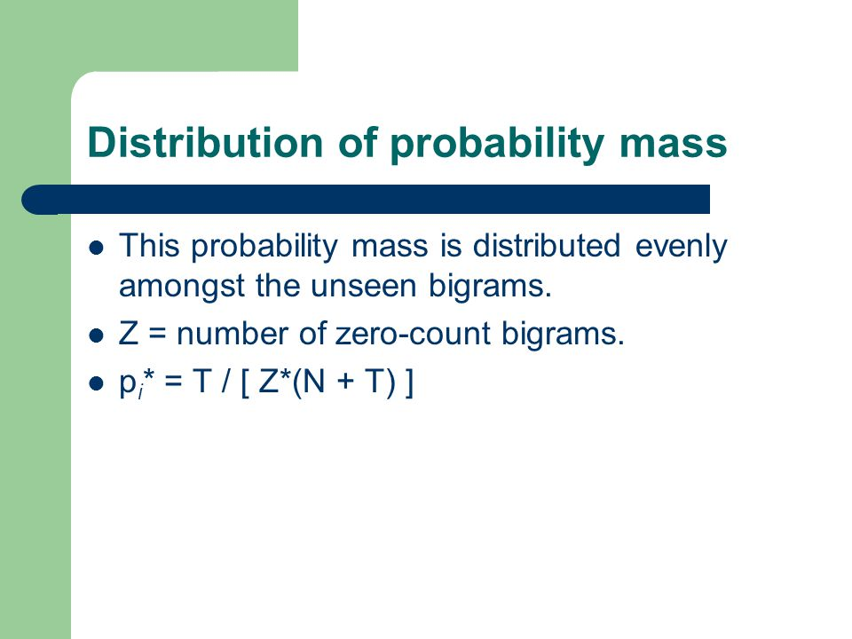 Distribution of probability mass This probability mass is distributed evenly amongst the unseen bigrams.