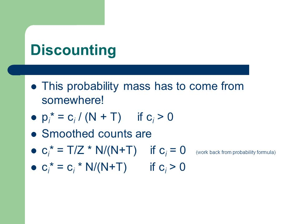 Discounting This probability mass has to come from somewhere! p i * = c i / (N + T) if c i > 0 Smoothed counts are c i * = T/Z * N/(N+T) if c i = 0 (w