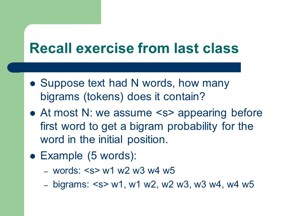 Recall exercise from last class Suppose text had N words, how many bigrams (tokens) does it contain.