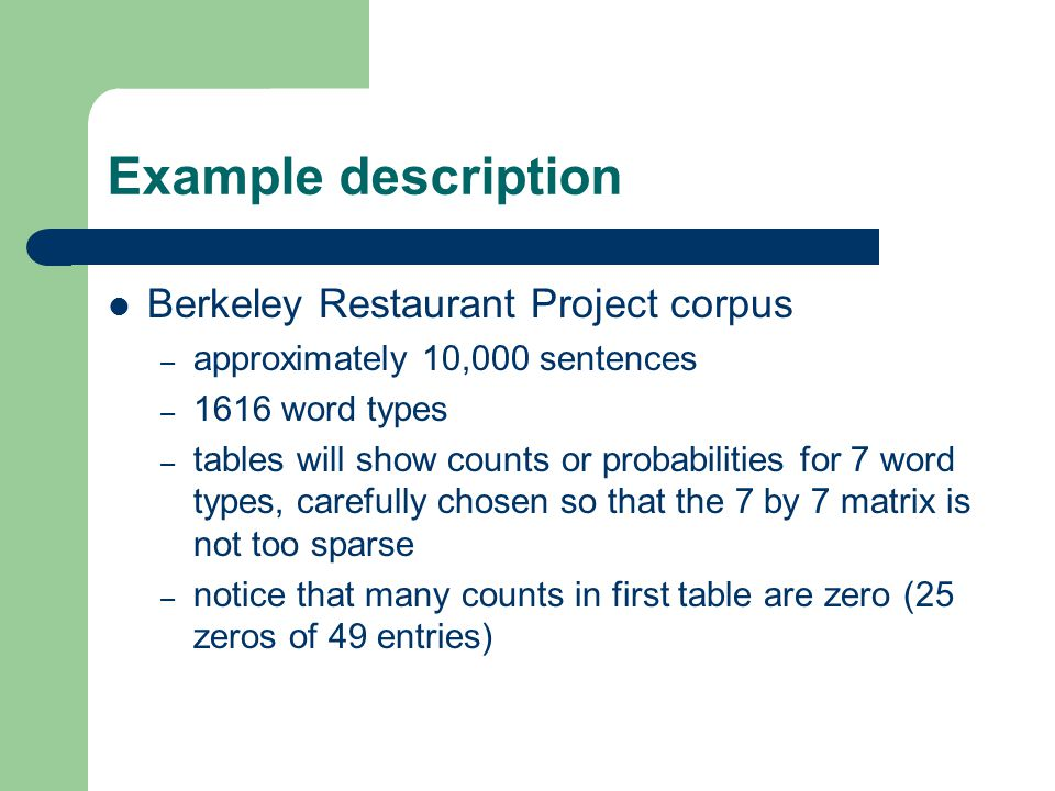 Example description Berkeley Restaurant Project corpus – approximately 10,000 sentences – 1616 word types – tables will show counts or probabilities for 7 word types, carefully chosen so that the 7 by 7 matrix is not too sparse – notice that many counts in first table are zero (25 zeros of 49 entries)