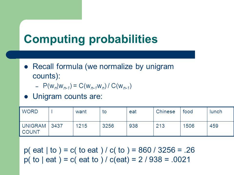 Computing probabilities Recall formula (we normalize by unigram counts): – P(w n |w n-1 ) = C(w n-1 w n ) / C(w n-1 ) Unigram counts are: WORDIwanttoeatChinesefoodlunch UNIGRAM COUNT 3437121532569382131506459 p( eat | to ) = c( to eat ) / c( to ) = 860 / 3256 =.26 p( to | eat ) = c( eat to ) / c(eat) = 2 / 938 =.0021