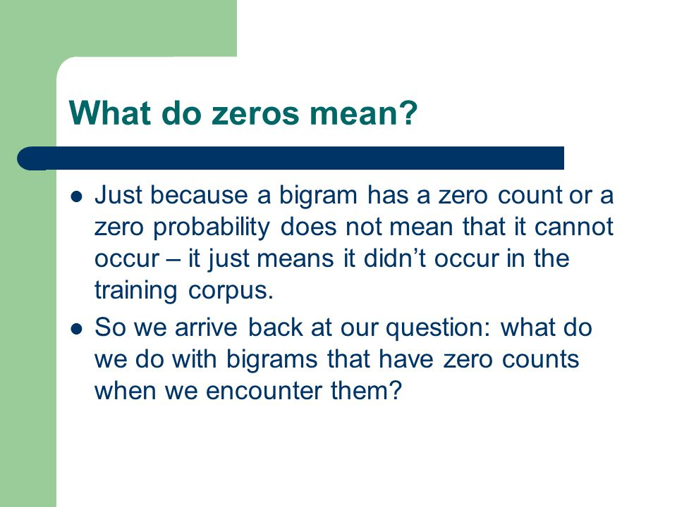What do zeros mean? Just because a bigram has a zero count or a zero probability does not mean that it cannot occur – it just means it didn't occur in
