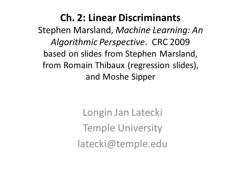 Ch. 2: Linear Discriminants Stephen Marsland, Machine Learning: An Algorithmic Perspective. CRC 2009 based on slides from Stephen Marsland, from Romai