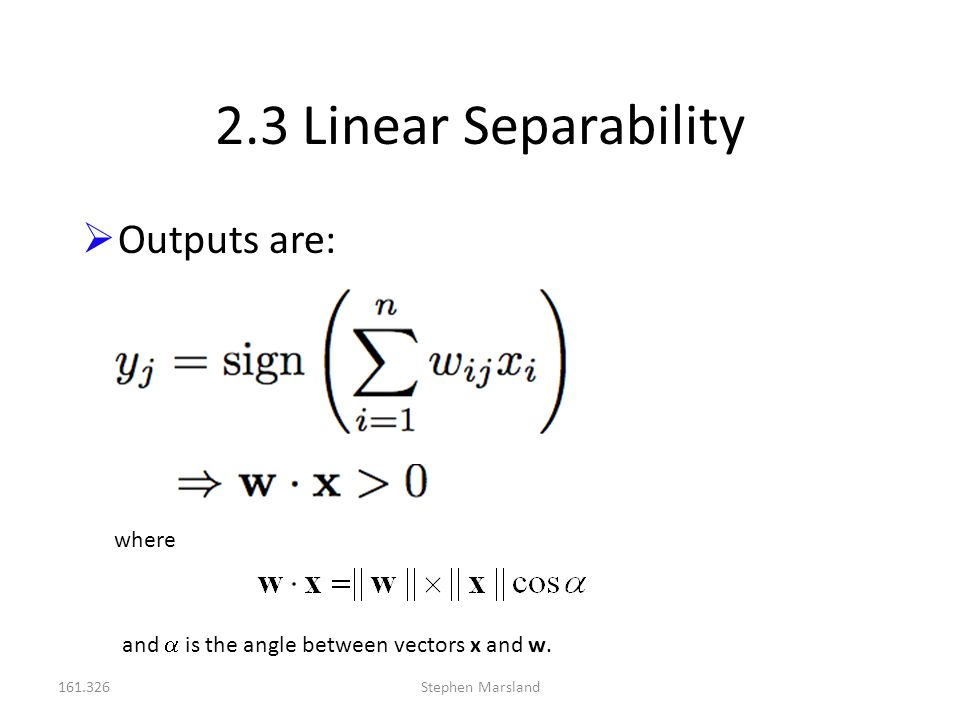 161.326Stephen Marsland 2.3 Linear Separability  Outputs are: where and  is the angle between vectors x and w.