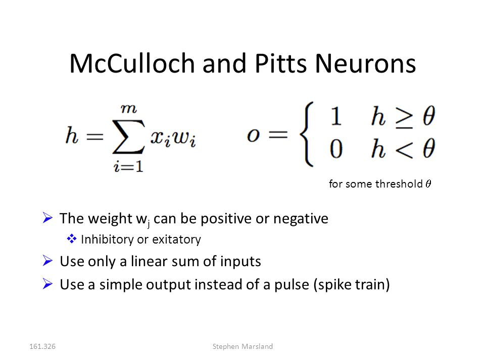 161.326Stephen Marsland McCulloch and Pitts Neurons for some threshold   The weight w j can be positive or negative  Inhibitory or exitatory  Use