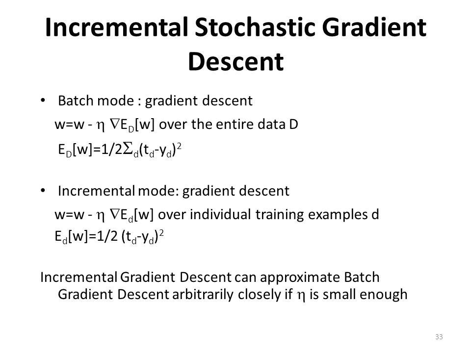 33 Incremental Stochastic Gradient Descent Batch mode : gradient descent w=w -   E D [w] over the entire data D E D [w]=1/2  d (t d -y d ) 2 Increm