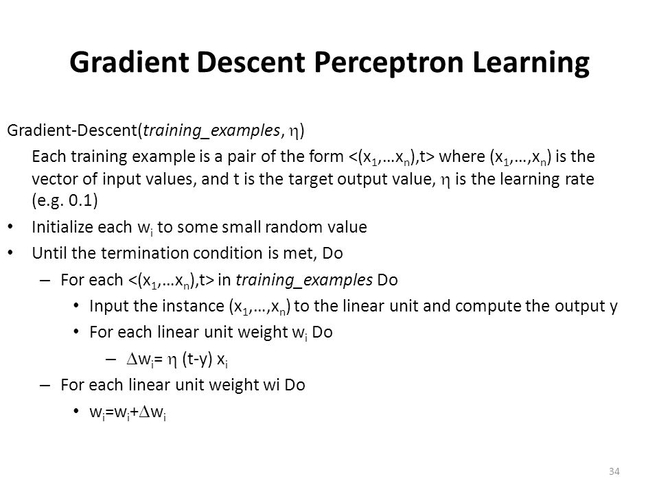 34 Gradient Descent Perceptron Learning Gradient-Descent(training_examples,  ) Each training example is a pair of the form where (x 1,…,x n ) is the