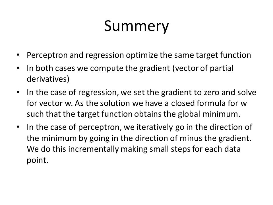 Summery Perceptron and regression optimize the same target function In both cases we compute the gradient (vector of partial derivatives) In the case