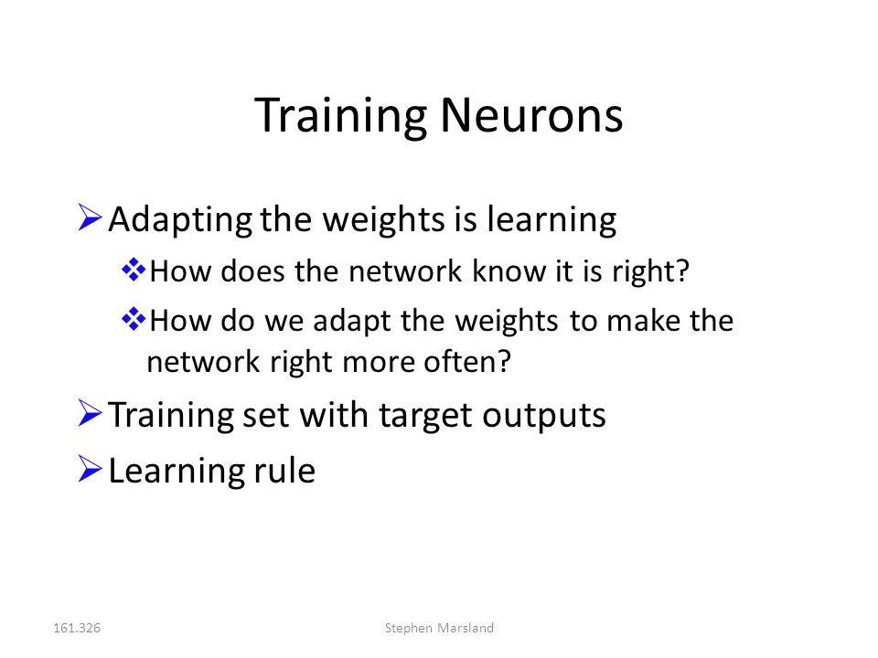 161.326Stephen Marsland Training Neurons  Adapting the weights is learning  How does the network know it is right?  How do we adapt the weights to