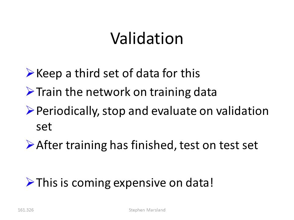 161.326Stephen Marsland Validation  Keep a third set of data for this  Train the network on training data  Periodically, stop and evaluate on valid