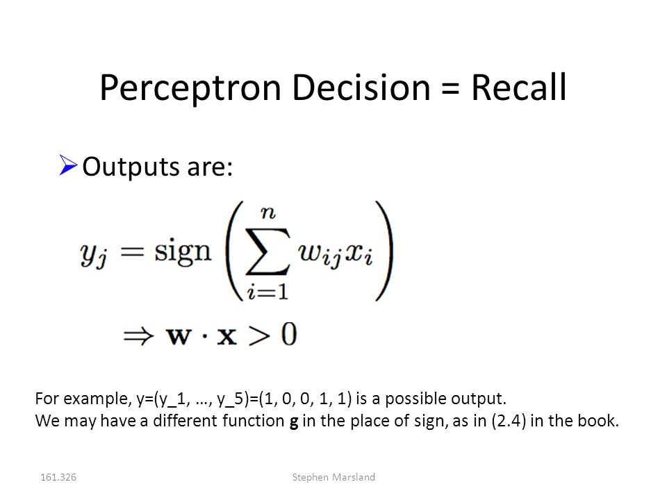 161.326Stephen Marsland Perceptron Decision = Recall  Outputs are: For example, y=(y_1, …, y_5)=(1, 0, 0, 1, 1) is a possible output. We may have a d