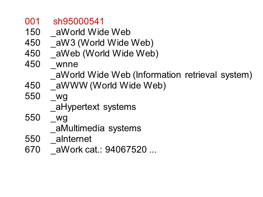 001 sh95000541 150 _aWorld Wide Web 450 _aW3 (World Wide Web) 450 _aWeb (World Wide Web) 450 _wnne _aWorld Wide Web (Information retrieval system) 450 _aWWW (World Wide Web) 550 _wg _aHypertext systems 550 _wg _aMultimedia systems 550 _aInternet 670 _aWork cat.: 94067520...