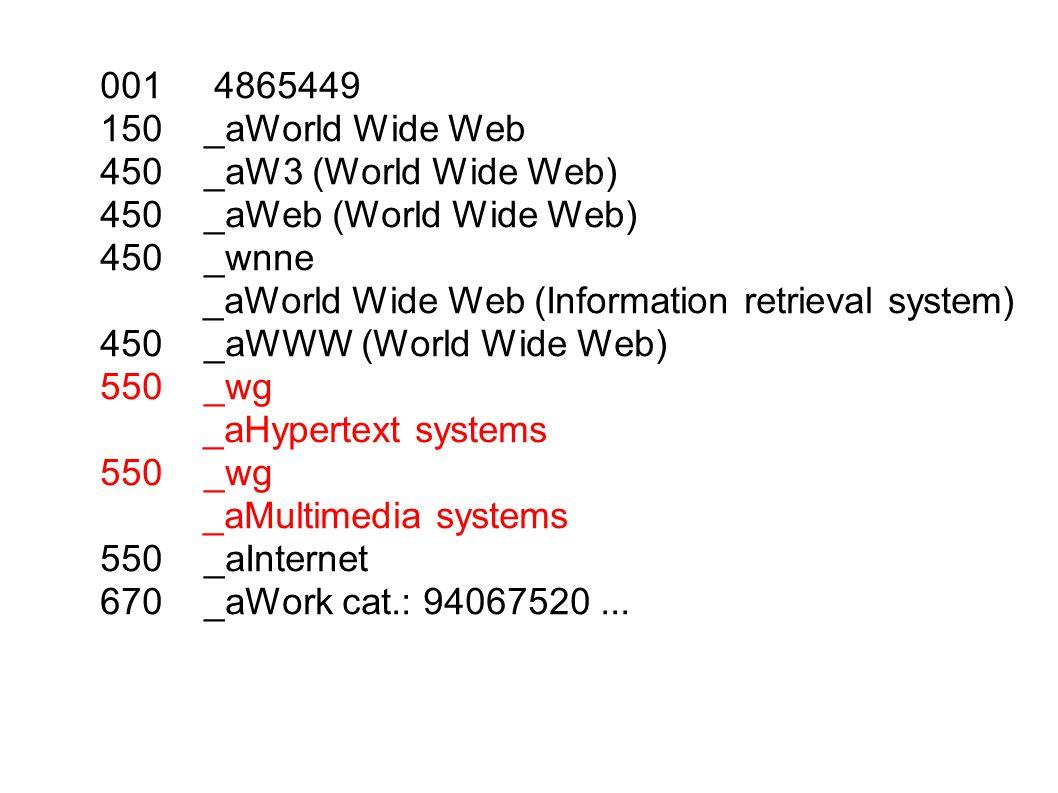 001 4865449 150 _aWorld Wide Web 450 _aW3 (World Wide Web) 450 _aWeb (World Wide Web) 450 _wnne _aWorld Wide Web (Information retrieval system) 450 _aWWW (World Wide Web) 550 _wg _aHypertext systems 550 _wg _aMultimedia systems 550 _aInternet 670 _aWork cat.: 94067520...