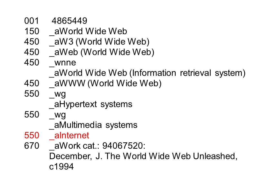 001 4865449 150 _aWorld Wide Web 450 _aW3 (World Wide Web) 450 _aWeb (World Wide Web) 450 _wnne _aWorld Wide Web (Information retrieval system) 450 _aWWW (World Wide Web) 550 _wg _aHypertext systems 550 _wg _aMultimedia systems 550 _aInternet 670 _aWork cat.: 94067520: December, J.
