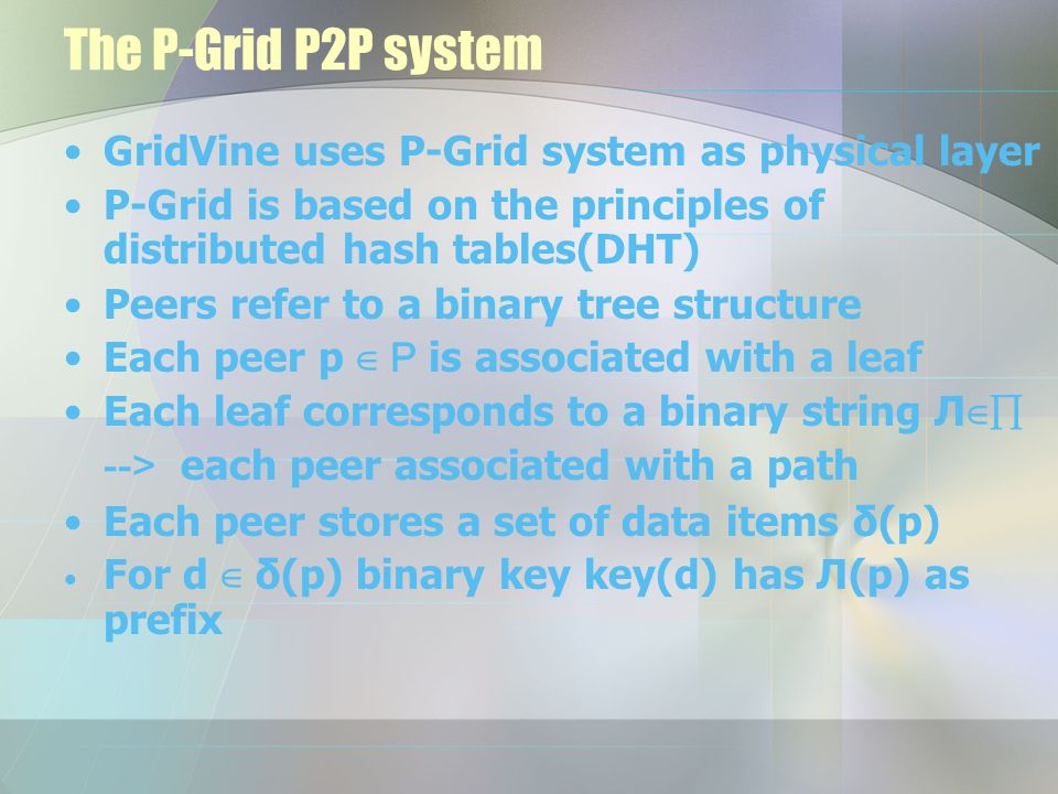 The P-Grid P2P system GridVine uses P-Grid system as physical layer P-Grid is based on the principles of distributed hash tables(DHT) Peers refer to a binary tree structure Each peer p ∈ P is associated with a leaf Each leaf corresponds to a binary string Л ∈ ∏ --> each peer associated with a path Each peer stores a set of data items δ(p) For d ∈ δ(p) binary key key(d) has Л(p) as prefix
