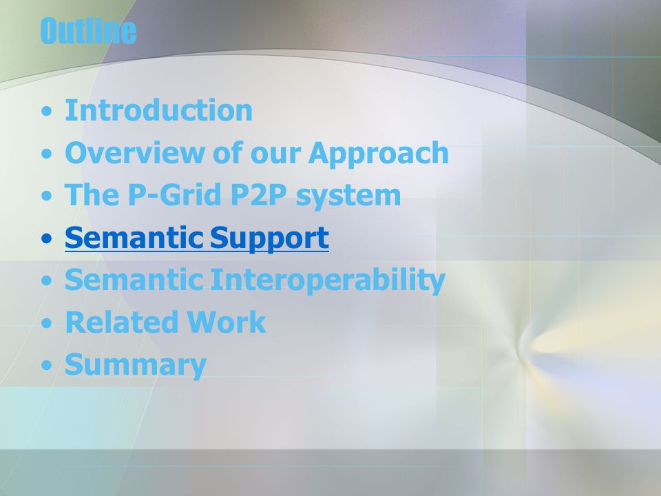 Outline Introduction Overview of our Approach The P-Grid P2P system Semantic Support Semantic Interoperability Related Work Summary