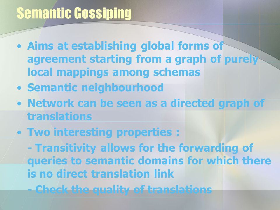 Semantic Gossiping Aims at establishing global forms of agreement starting from a graph of purely local mappings among schemas Semantic neighbourhood Network can be seen as a directed graph of translations Two interesting properties : - Transitivity allows for the forwarding of queries to semantic domains for which there is no direct translation link - Check the quality of translations