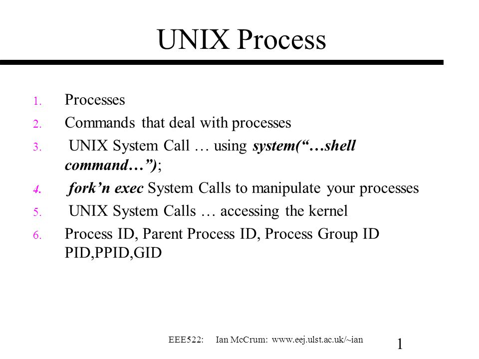 "EEE522: Ian McCrum: www.eej.ulst.ac.uk/~ian 1 UNIX Process 1. Processes 2. Commands that deal with processes 3. UNIX System Call … using system(""…shel"
