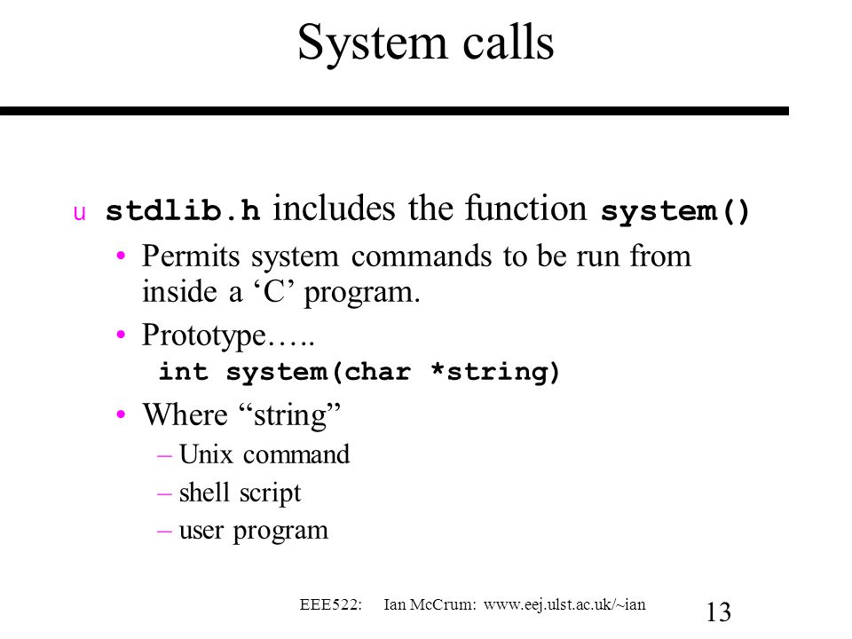 EEE522: Ian McCrum: www.eej.ulst.ac.uk/~ian 13 System calls  stdlib.h includes the function system() Permits system commands to be run from inside a