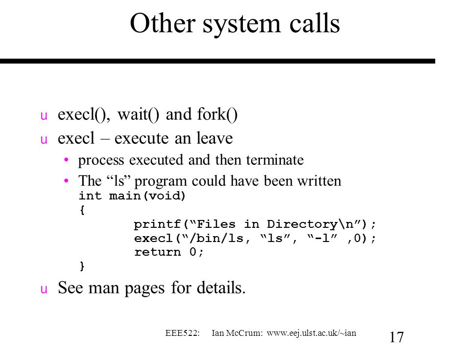 EEE522: Ian McCrum: www.eej.ulst.ac.uk/~ian 17 Other system calls u execl(), wait() and fork() u execl – execute an leave process executed and then terminate The ls program could have been written int main(void) { printf( Files in Directory\n ); execl( /bin/ls, ls , -l ,0); return 0; } u See man pages for details.