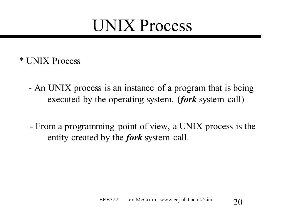 EEE522: Ian McCrum: www.eej.ulst.ac.uk/~ian 20 UNIX Process * UNIX Process - An UNIX process is an instance of a program that is being executed by the