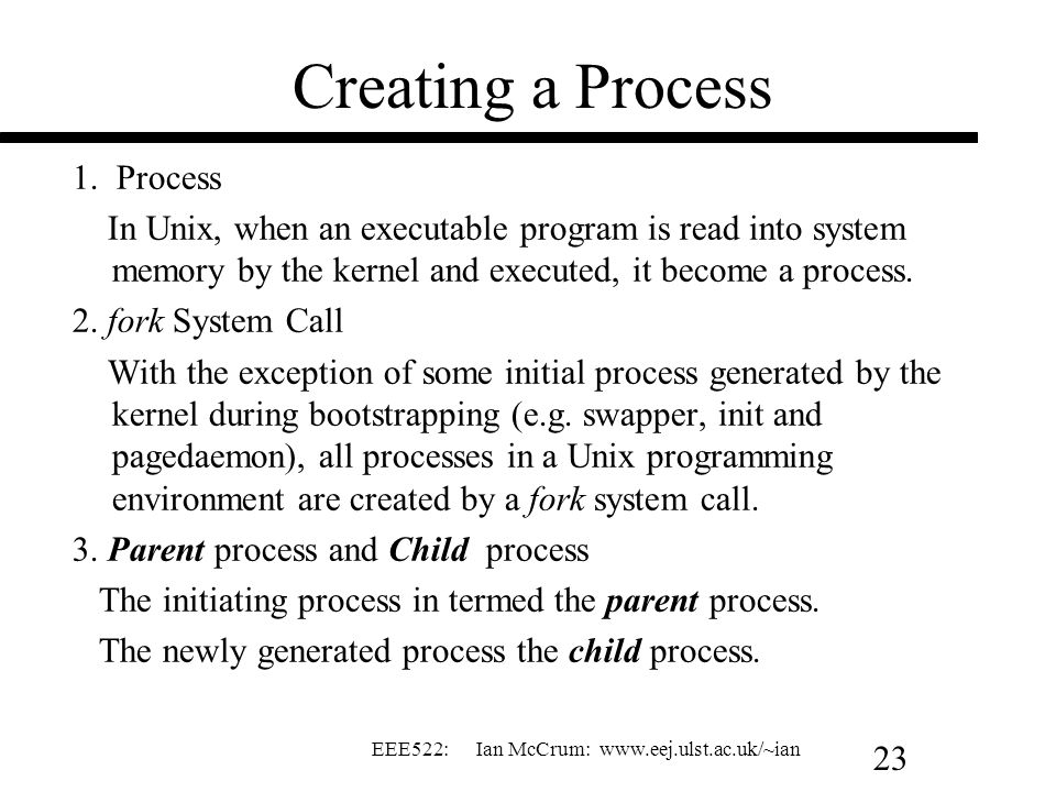 EEE522: Ian McCrum: www.eej.ulst.ac.uk/~ian 23 Creating a Process 1. Process In Unix, when an executable program is read into system memory by the ker