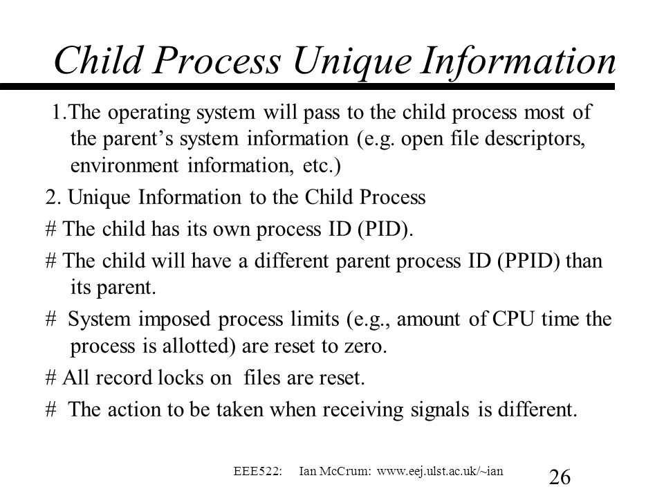 EEE522: Ian McCrum: www.eej.ulst.ac.uk/~ian 26 Child Process Unique Information 1.The operating system will pass to the child process most of the pare