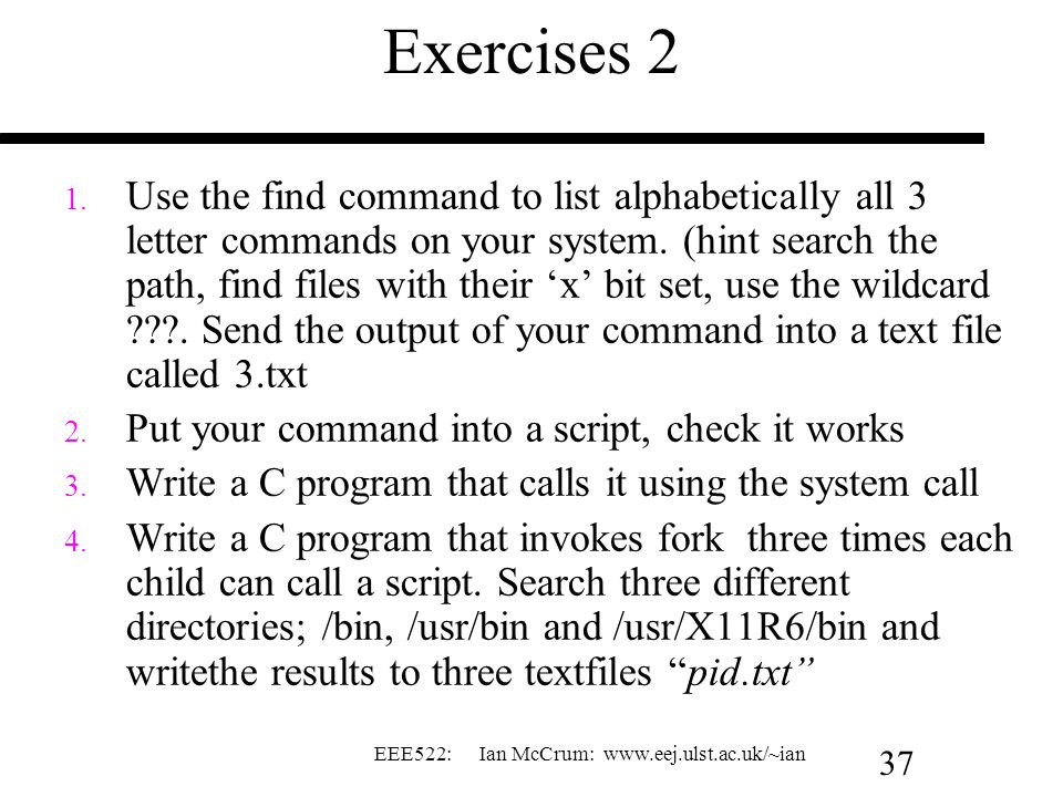 EEE522: Ian McCrum: www.eej.ulst.ac.uk/~ian 37 Exercises 2 1. Use the find command to list alphabetically all 3 letter commands on your system. (hint