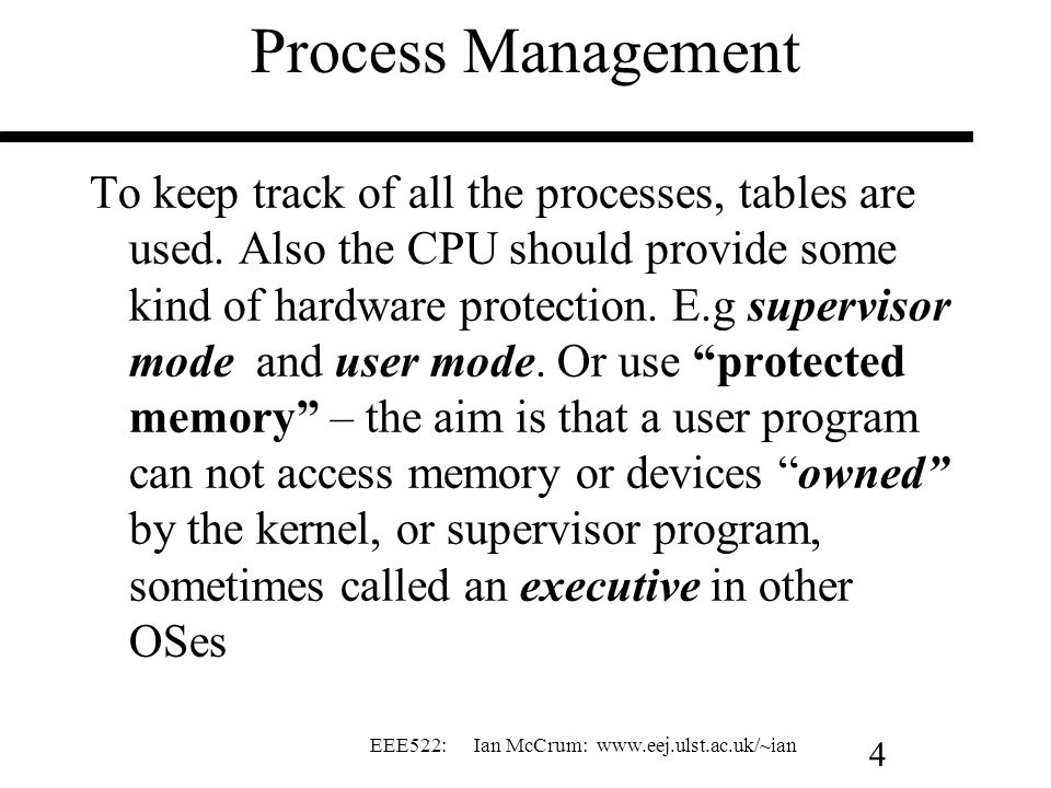 EEE522: Ian McCrum: www.eej.ulst.ac.uk/~ian 4 Process Management To keep track of all the processes, tables are used. Also the CPU should provide some