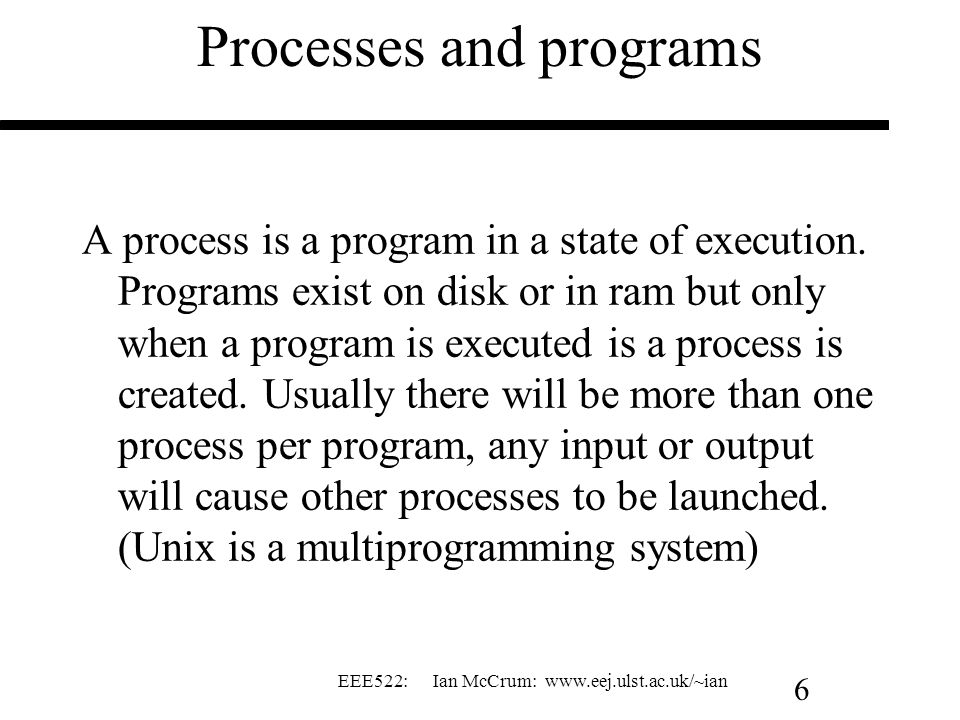 EEE522: Ian McCrum: www.eej.ulst.ac.uk/~ian 6 Processes and programs A process is a program in a state of execution. Programs exist on disk or in ram