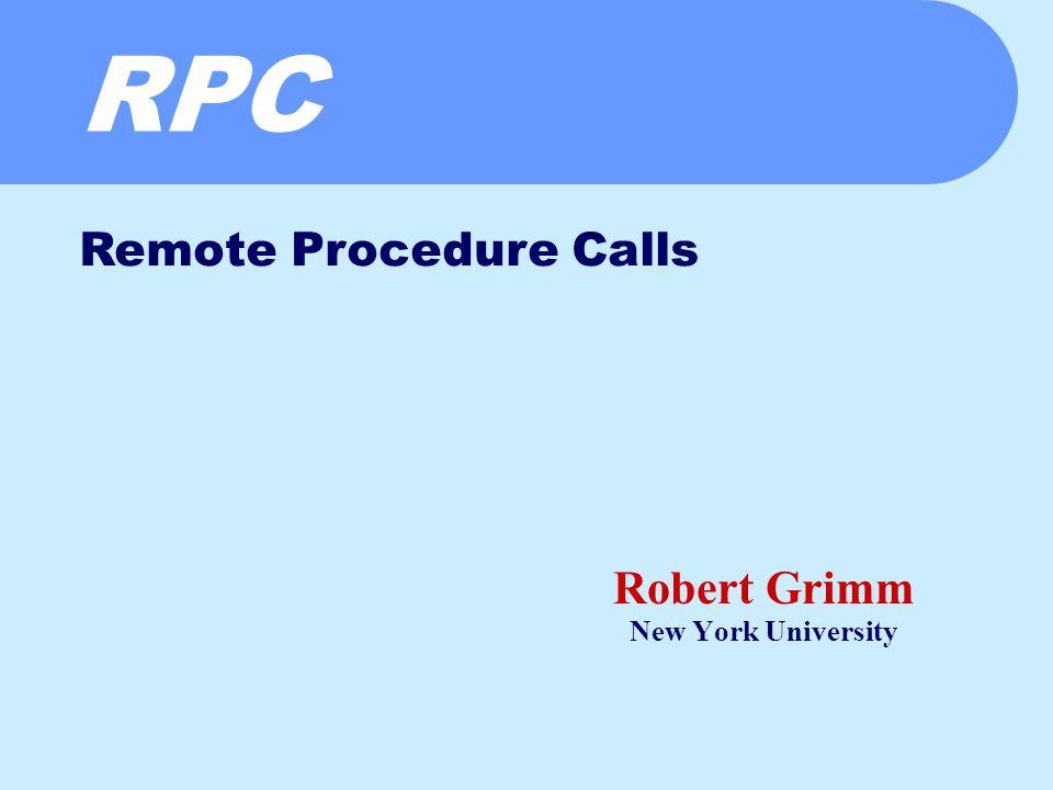 RPC Robert Grimm New York University Remote Procedure Calls