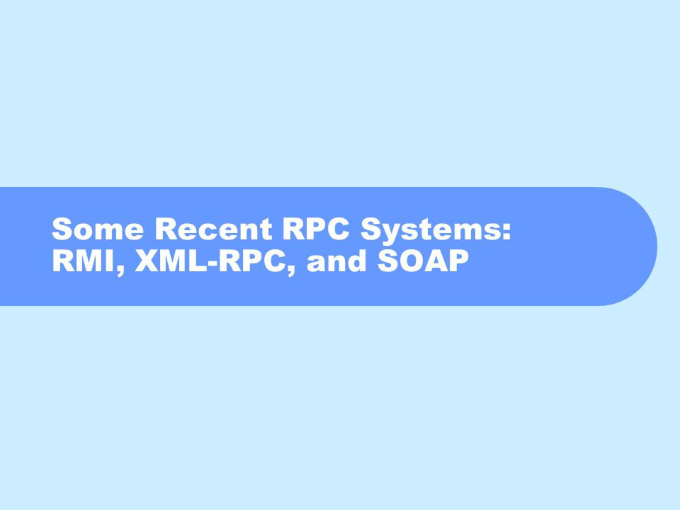 Some Recent RPC Systems: RMI, XML-RPC, and SOAP