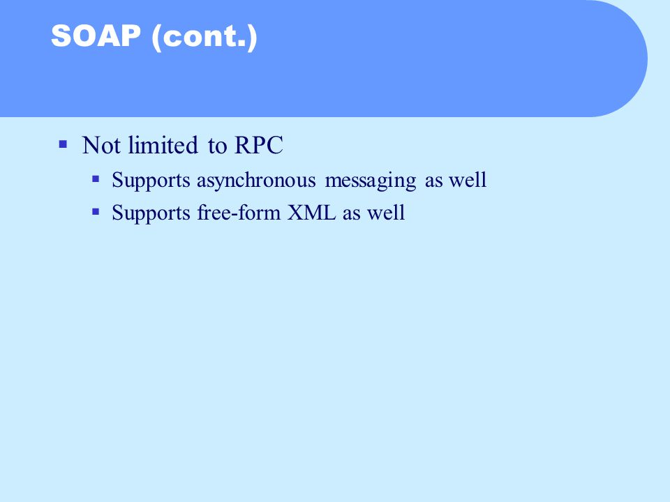 SOAP (cont.)  Not limited to RPC  Supports asynchronous messaging as well  Supports free-form XML as well