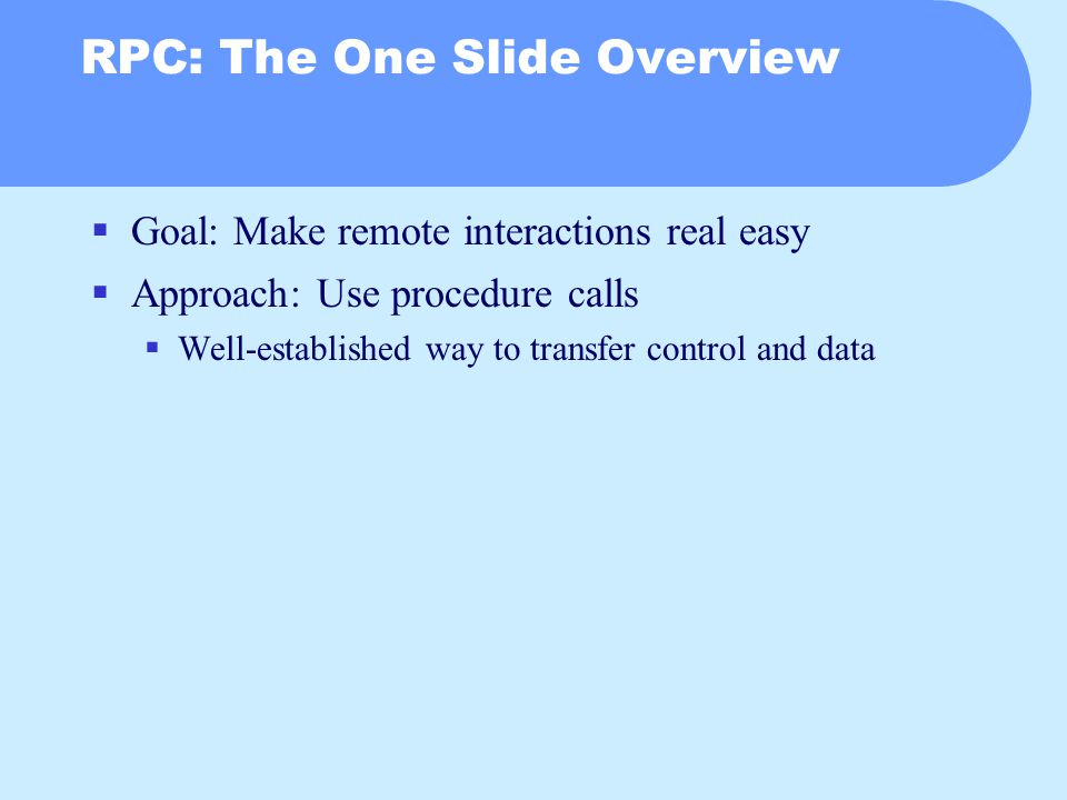 RPC: The One Slide Overview  Goal: Make remote interactions real easy  Approach: Use procedure calls  Well-established way to transfer control and data