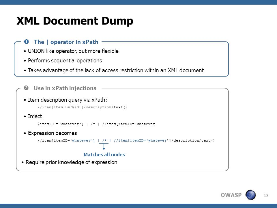 OWASP 12 XML Document Dump UNION like operator, but more flexible Performs sequential operations Takes advantage of the lack of access restriction wit