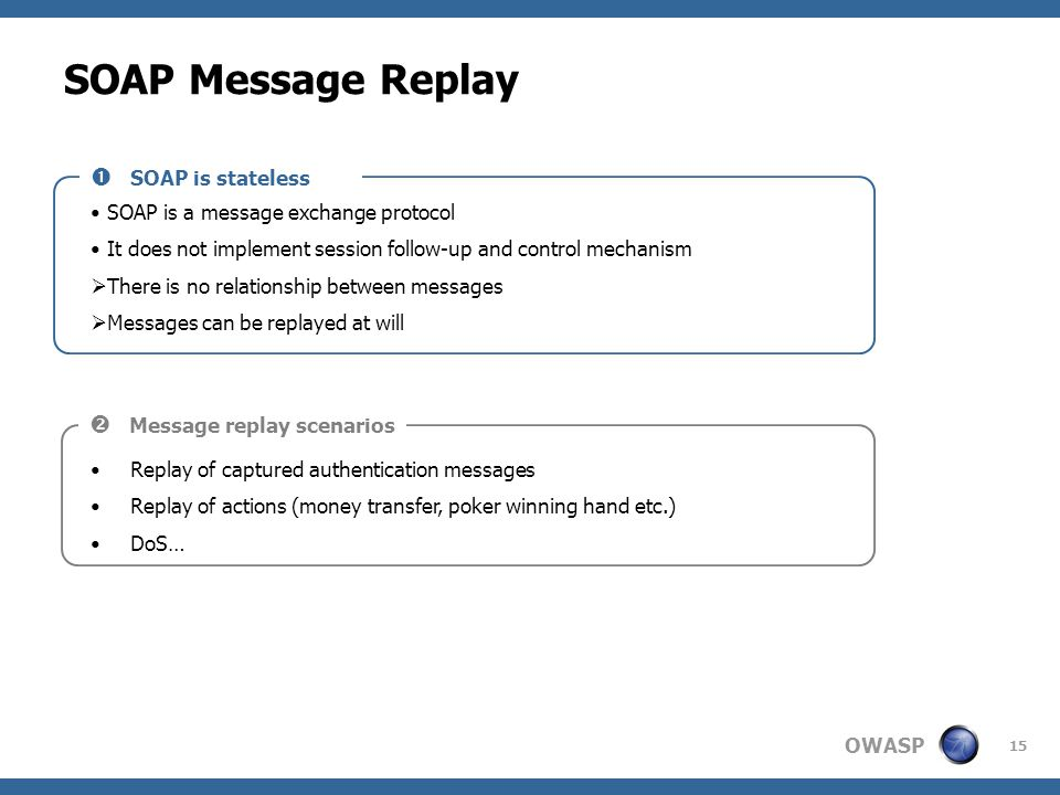 OWASP 15 SOAP Message Replay SOAP is a message exchange protocol It does not implement session follow-up and control mechanism  There is no relations